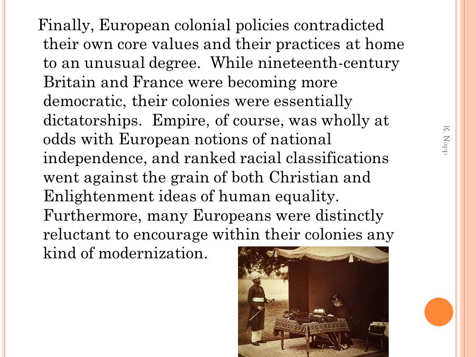 Finally, European colonial policies contradicted their own core values and their practices at home to an unusual degree. While nineteenth-century Britain and France were becoming more democratic, their colonies were essentially dictatorships. Empire, of course, was wholly at odds with European notions of national independence, and ranked racial classifications went against the grain of both Christian and Enlightenment ideas of human equality. Furthermore, many Europeans were distinctly reluctant to encourage within their colonies any kind of modernization.