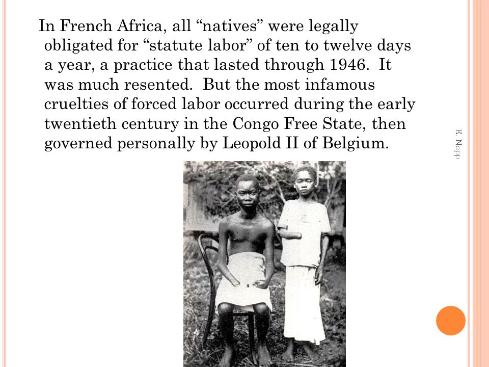 In French Africa, all natives were legally obligated for statute labor of ten to twelve days a year, a practice that lasted through 1946. It was much resented. But the most infamous cruelties of forced labor occurred during the early twentieth century in the Congo Free State, then governed personally by Leopold II of Belgium.