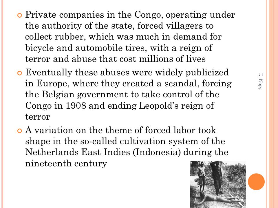 Private companies in the Congo, operating under the authority of the state, forced villagers to collect rubber, which was much in demand for bicycle and automobile tires, with a reign of terror and abuse that cost millions of lives