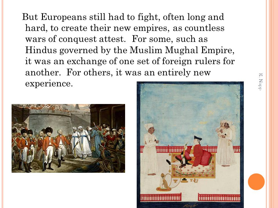 But Europeans still had to fight, often long and hard, to create their new empires, as countless wars of conquest attest. For some, such as Hindus governed by the Muslim Mughal Empire, it was an exchange of one set of foreign rulers for another. For others, it was an entirely new experience.