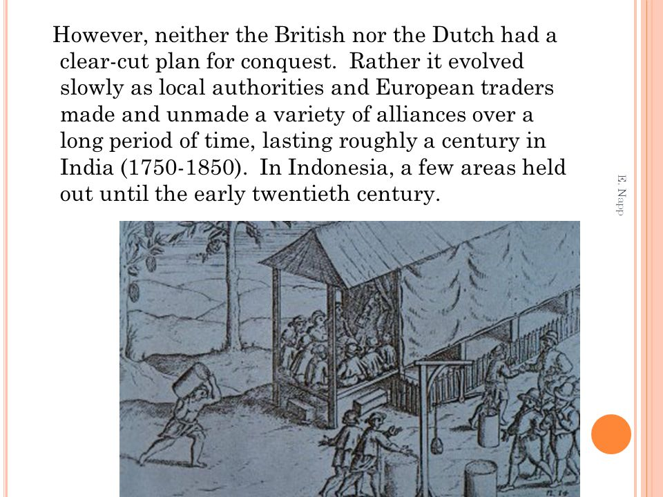 However, neither the British nor the Dutch had a clear-cut plan for conquest. Rather it evolved slowly as local authorities and European traders made and unmade a variety of alliances over a long period of time, lasting roughly a century in India (1750-1850). In Indonesia, a few areas held out until the early twentieth century.