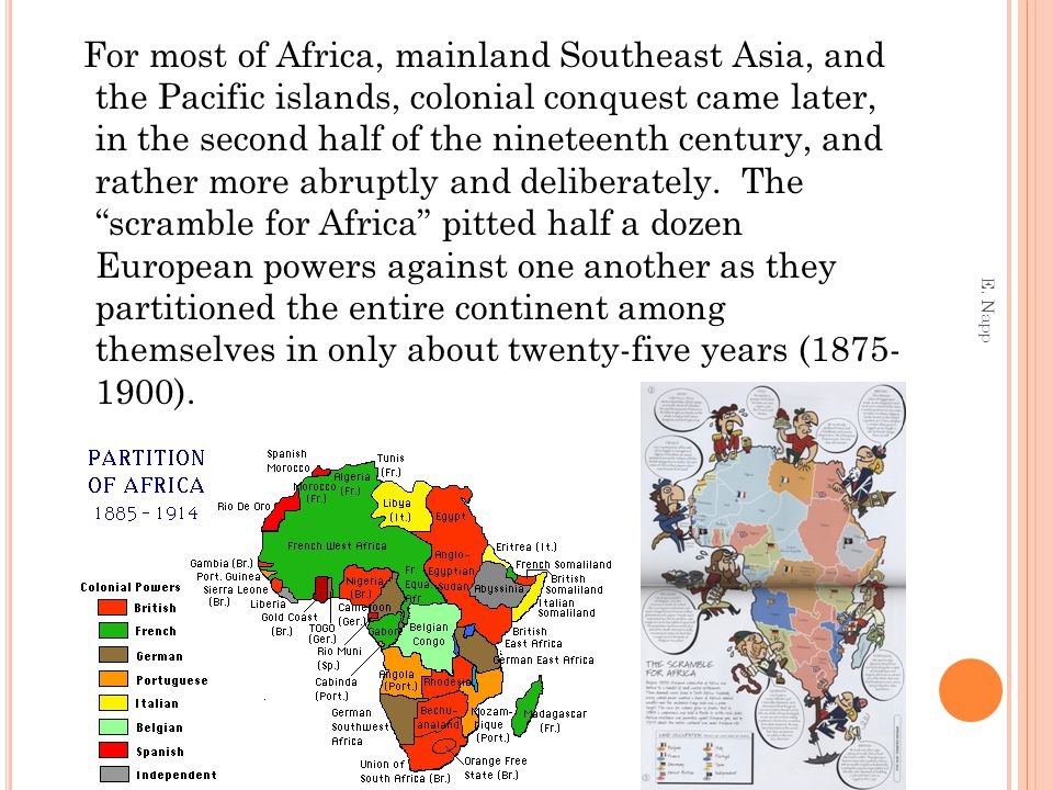 For most of Africa, mainland Southeast Asia, and the Pacific islands, colonial conquest came later, in the second half of the nineteenth century, and rather more abruptly and deliberately. The scramble for Africa pitted half a dozen European powers against one another as they partitioned the entire continent among themselves in only about twenty-five years (1875- 1900).