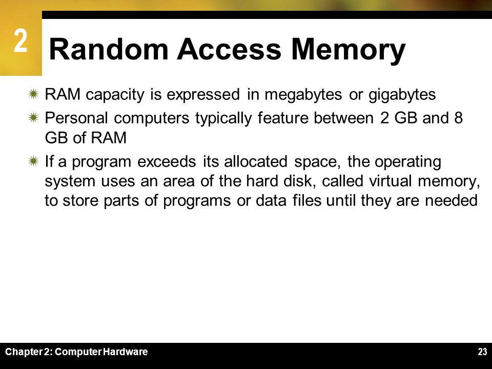 Random Access Memory RAM capacity is expressed in megabytes or gigabytes. Personal computers typically feature between 2 GB and 8 GB of RAM.