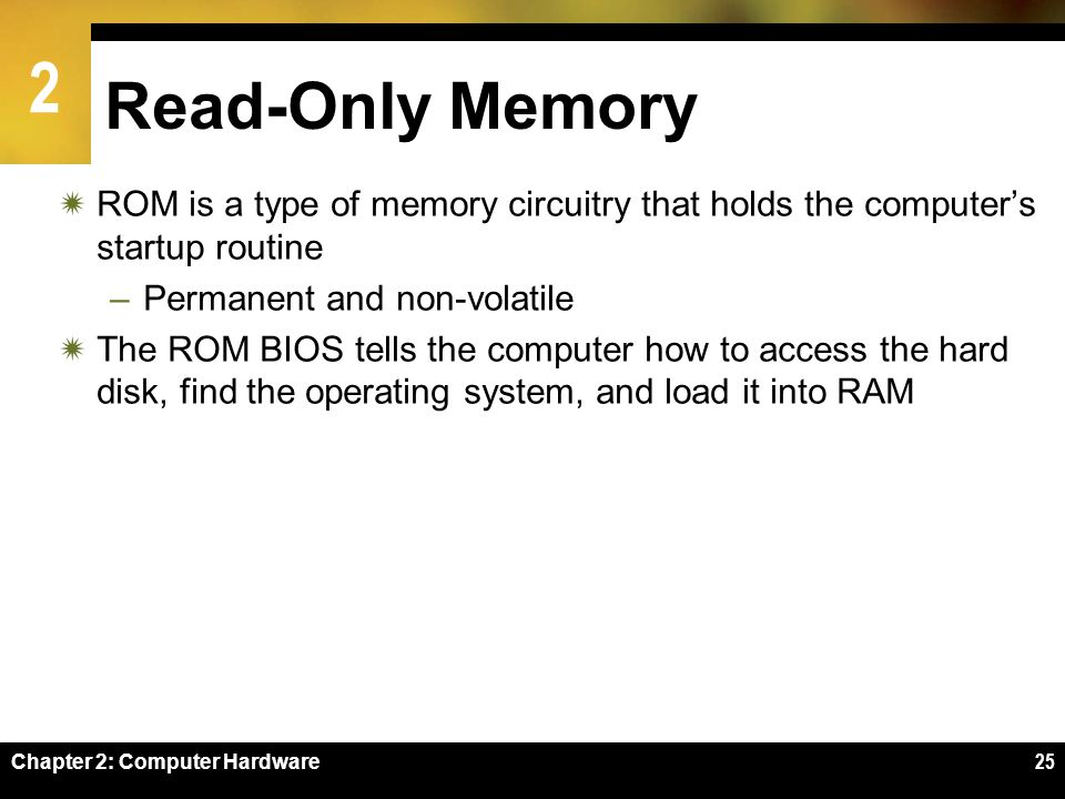 Read-Only Memory ROM is a type of memory circuitry that holds the computer's startup routine. Permanent and non-volatile.