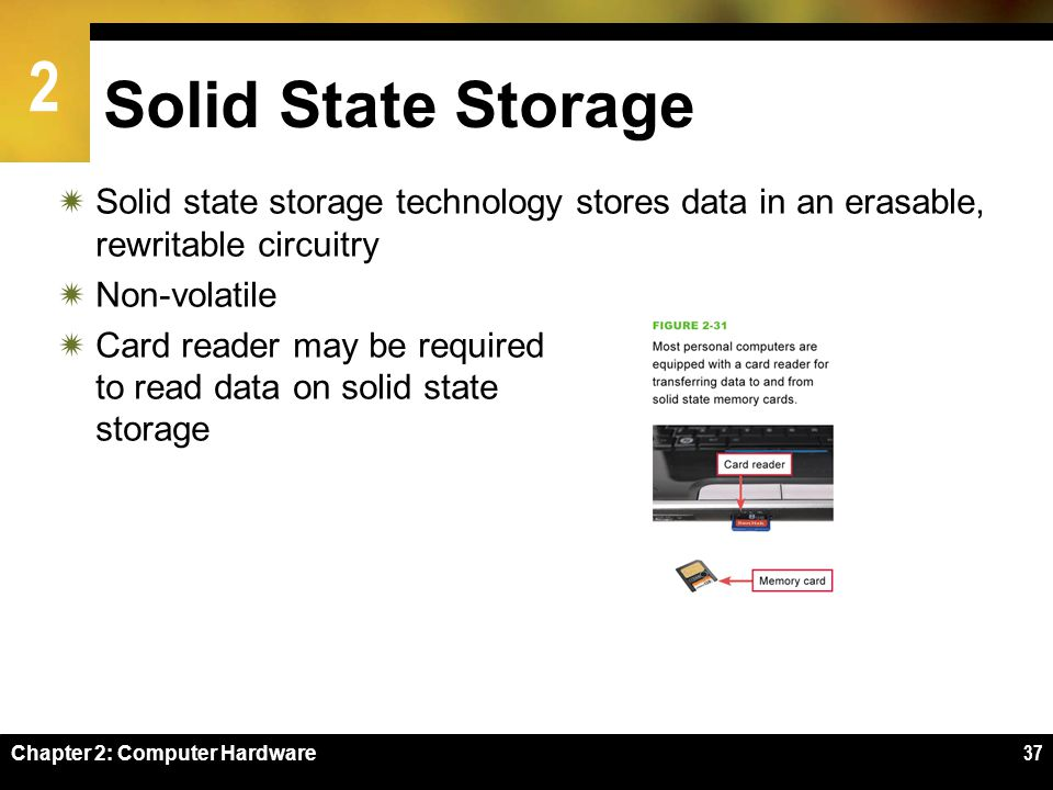 Solid State Storage Solid state storage technology stores data in an erasable, rewritable circuitry.
