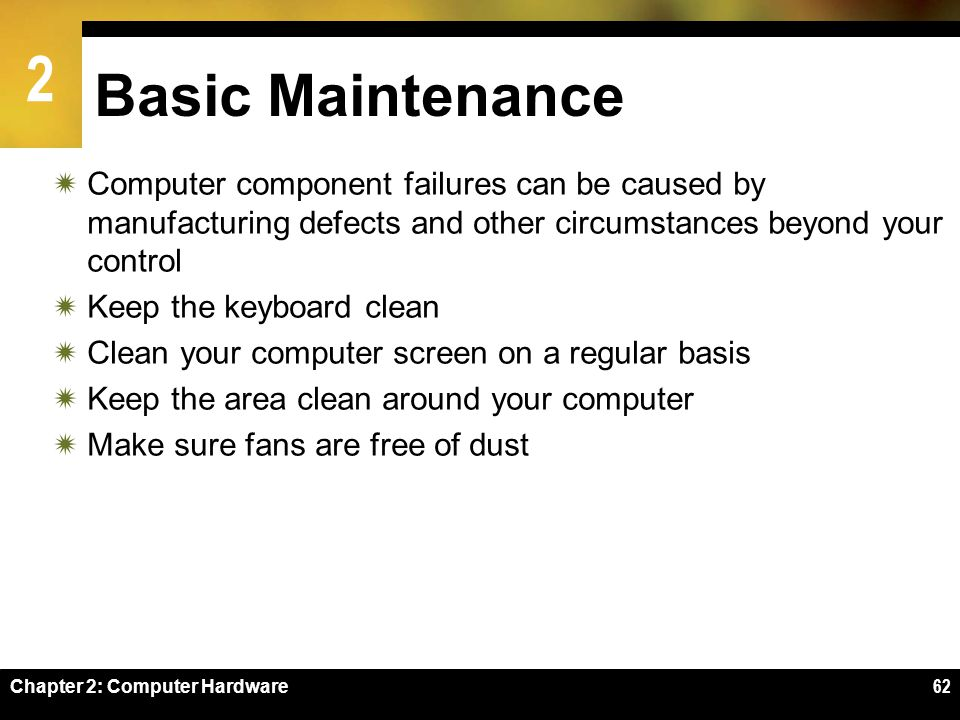 Basic Maintenance Computer component failures can be caused by manufacturing defects and other circumstances beyond your control.