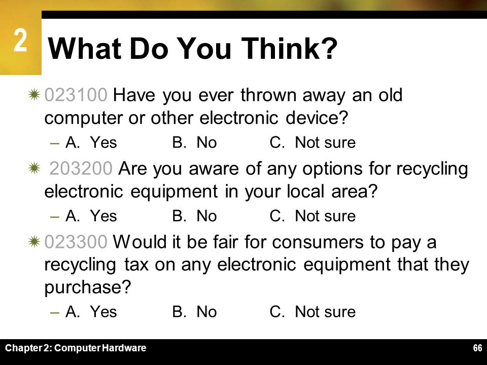 What Do You Think Have you ever thrown away an old computer or other electronic device A. Yes B. No C. Not sure.