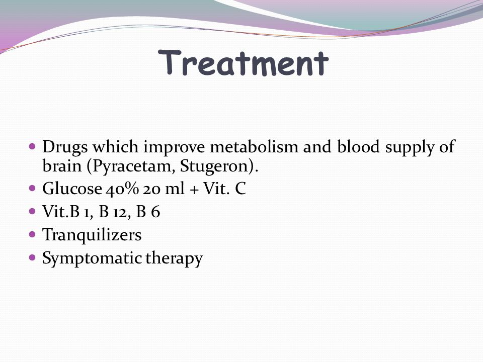 Treatment Drugs which improve metabolism and blood supply of brain (Pyracetam, Stugeron). Glucose 40% 20 ml + Vit. C.