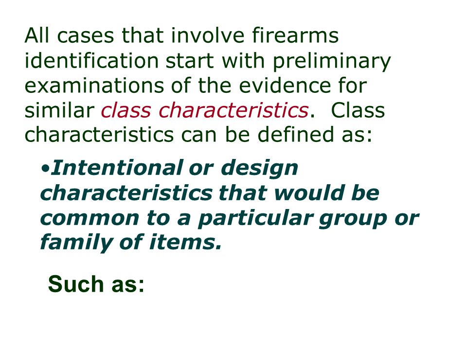All cases that involve firearms identification start with preliminary examinations of the evidence for similar class characteristics. Class characteristics can be defined as: