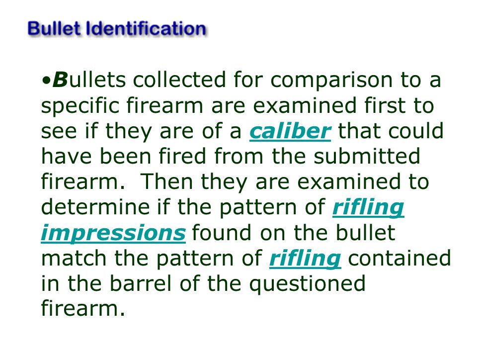 Bullets collected for comparison to a specific firearm are examined first to see if they are of a caliber that could have been fired from the submitted firearm. Then they are examined to determine if the pattern of rifling impressions found on the bullet match the pattern of rifling contained in the barrel of the questioned firearm.