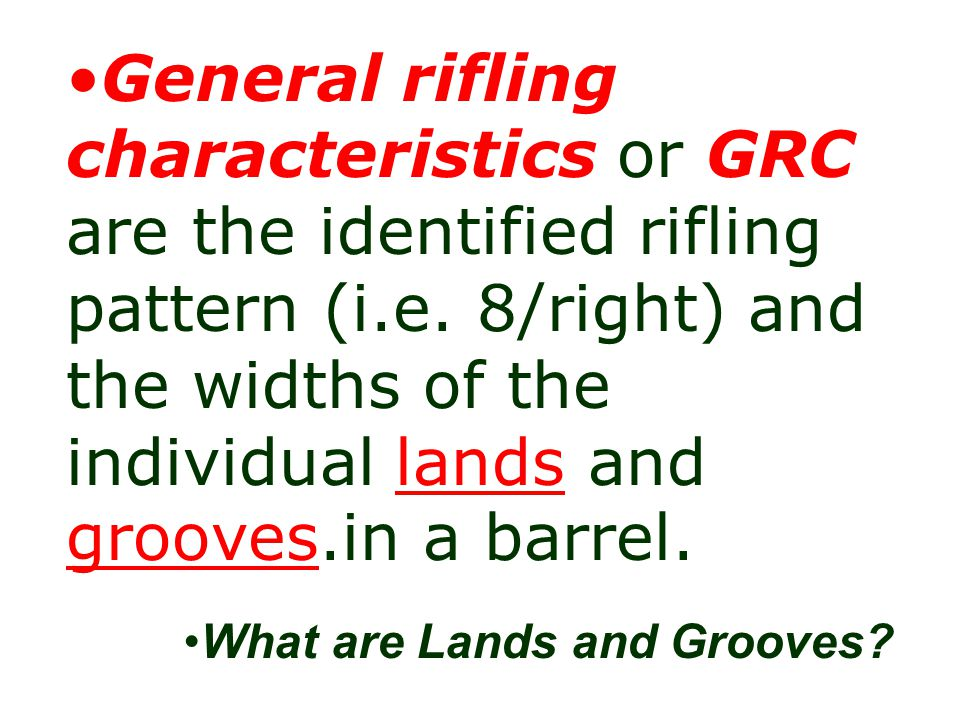 General rifling characteristics or GRC are the identified rifling pattern (i.e. 8/right) and the widths of the individual lands and grooves.in a barrel.