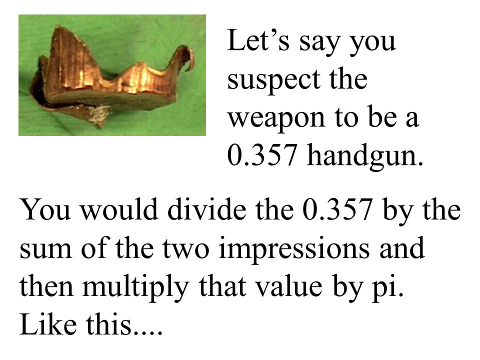 Let's say you suspect the weapon to be a 0.357 handgun.