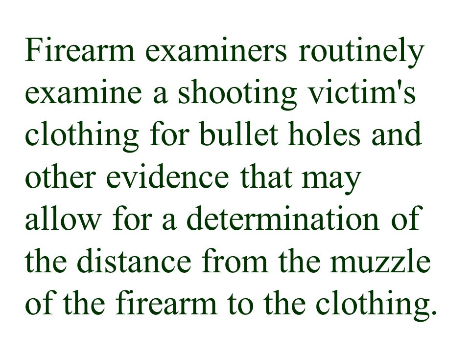 Firearm examiners routinely examine a shooting victim s clothing for bullet holes and other evidence that may allow for a determination of the distance from the muzzle of the firearm to the clothing.