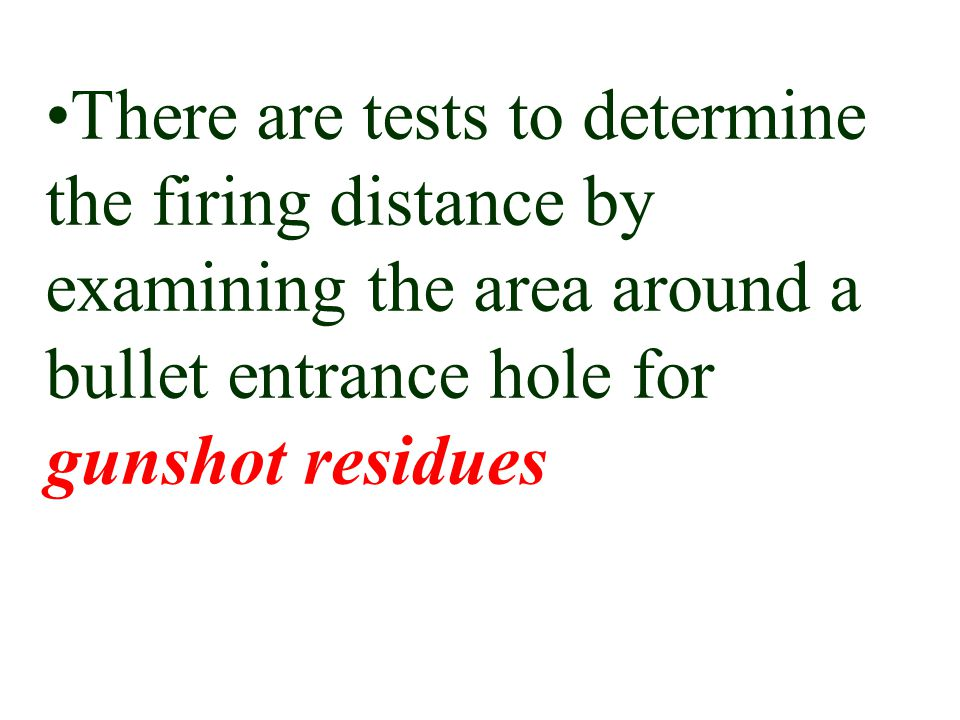 There are tests to determine the firing distance by examining the area around a bullet entrance hole for gunshot residues