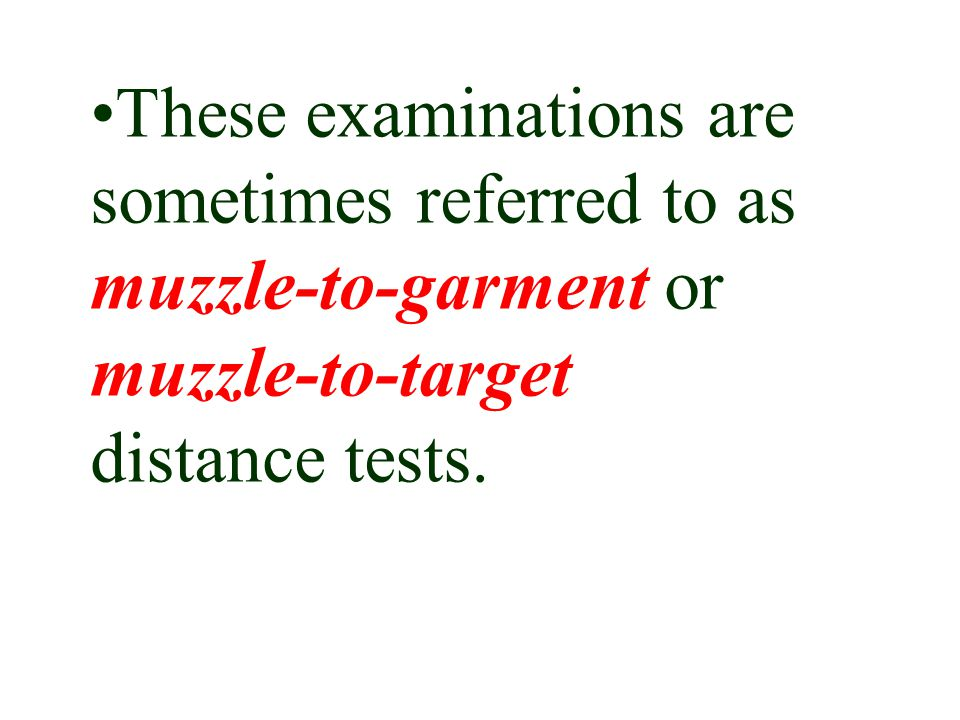 These examinations are sometimes referred to as muzzle-to-garment or muzzle-to-target distance tests.