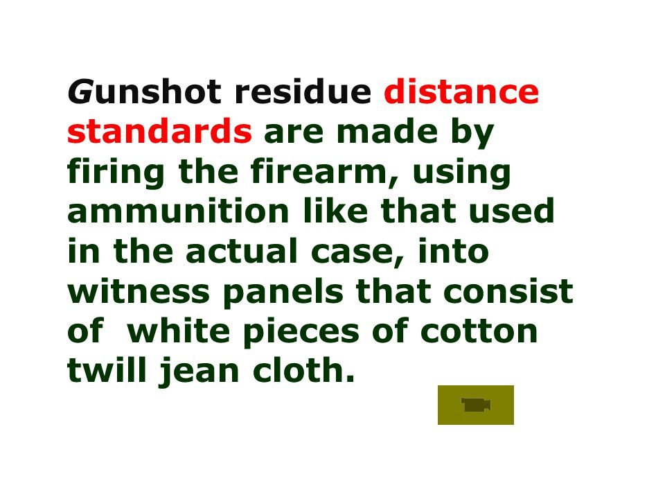 Gunshot residue distance standards are made by firing the firearm, using ammunition like that used in the actual case, into witness panels that consist of white pieces of cotton twill jean cloth.