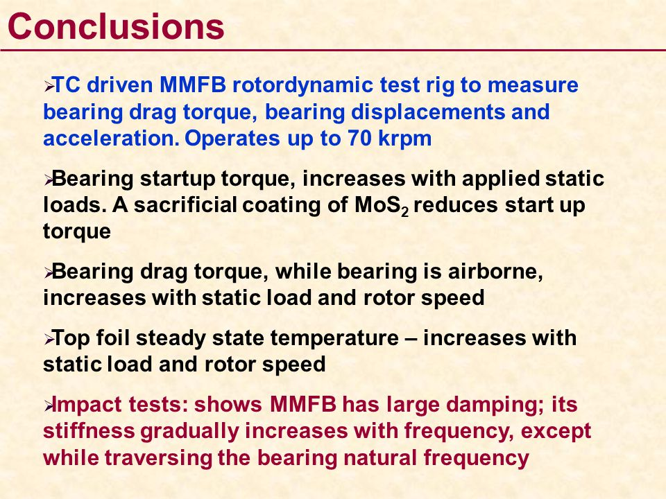 Conclusions TC driven MMFB rotordynamic test rig to measure bearing drag torque, bearing displacements and acceleration. Operates up to 70 krpm.