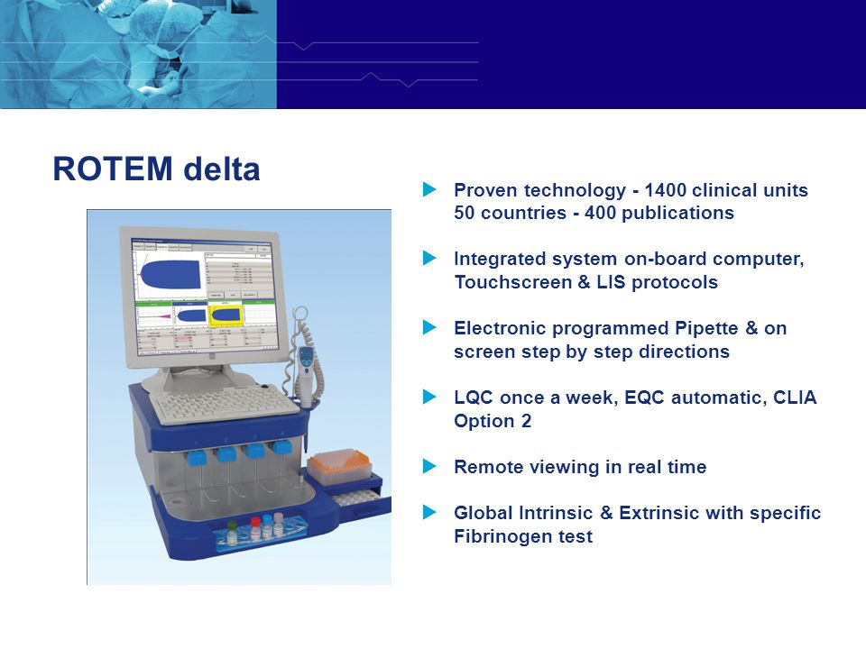 ROTEM delta Proven technology - 1400 clinical units 50 countries - 400 publications.