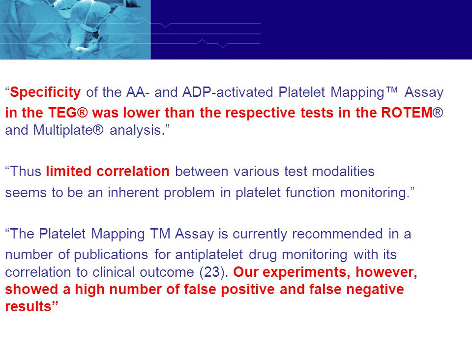 Specificity of the AA- and ADP-activated Platelet Mapping™ Assay in the TEG® was lower than the respective tests in the ROTEM® and Multiplate® analysis. Thus limited correlation between various test modalities seems to be an inherent problem in platelet function monitoring. The Platelet Mapping TM Assay is currently recommended in a number of publications for antiplatelet drug monitoring with its correlation to clinical outcome (23).