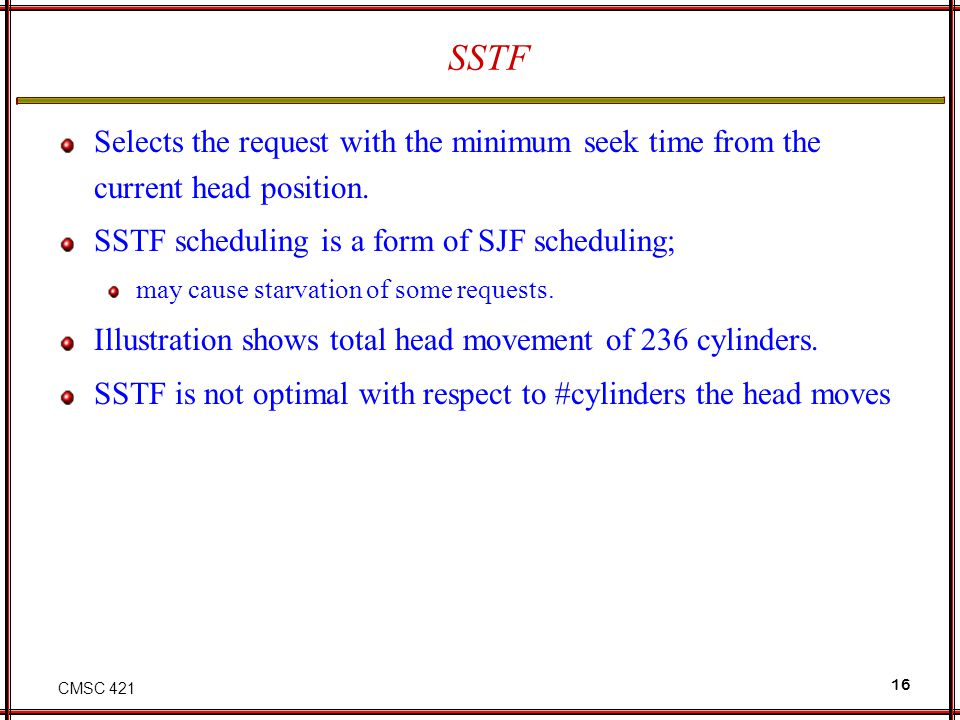 SSTF Selects the request with the minimum seek time from the current head position. SSTF scheduling is a form of SJF scheduling;