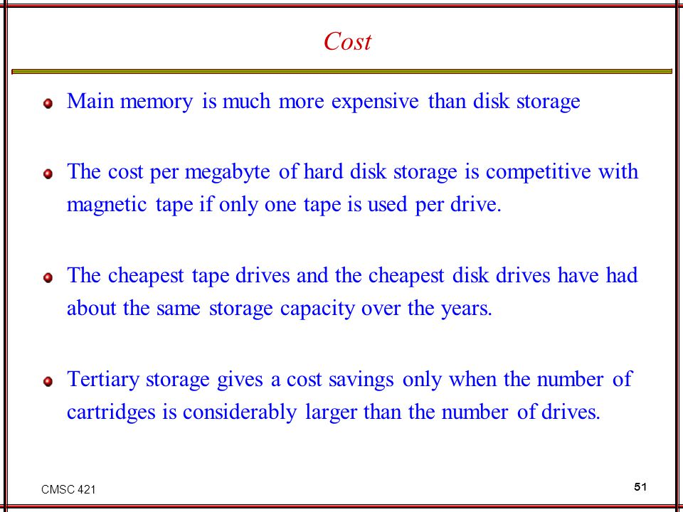 Cost Main memory is much more expensive than disk storage