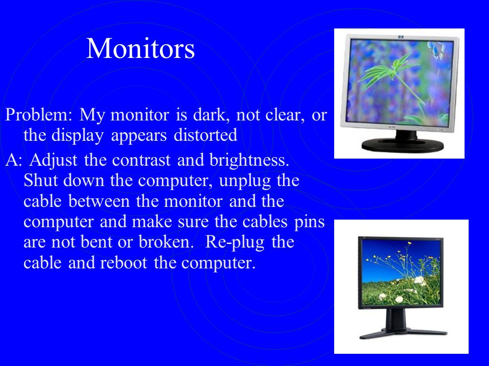 Monitors Problem: My monitor is dark, not clear, or the display appears distorted.