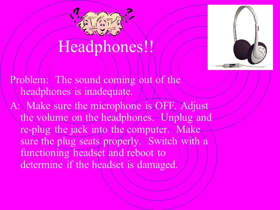 Headphones!! Problem: The sound coming out of the headphones is inadequate.
