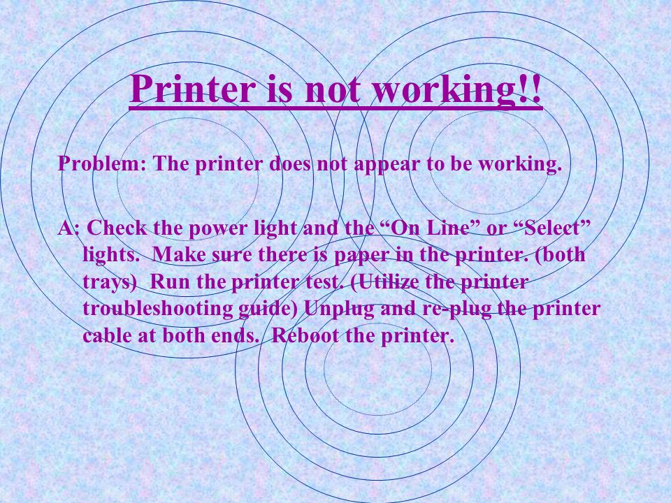 Printer is not working!! Problem: The printer does not appear to be working.