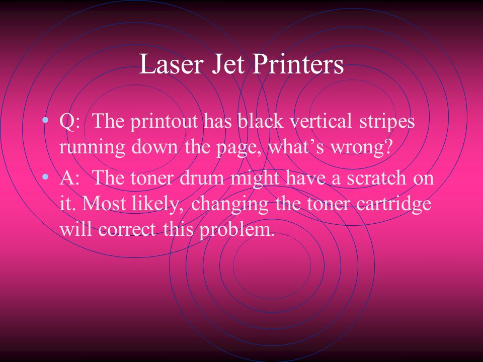 Laser Jet Printers Q: The printout has black vertical stripes running down the page, what's wrong
