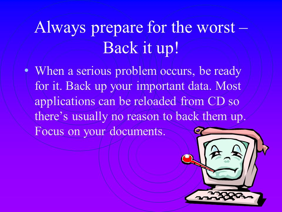 Always prepare for the worst – Back it up!