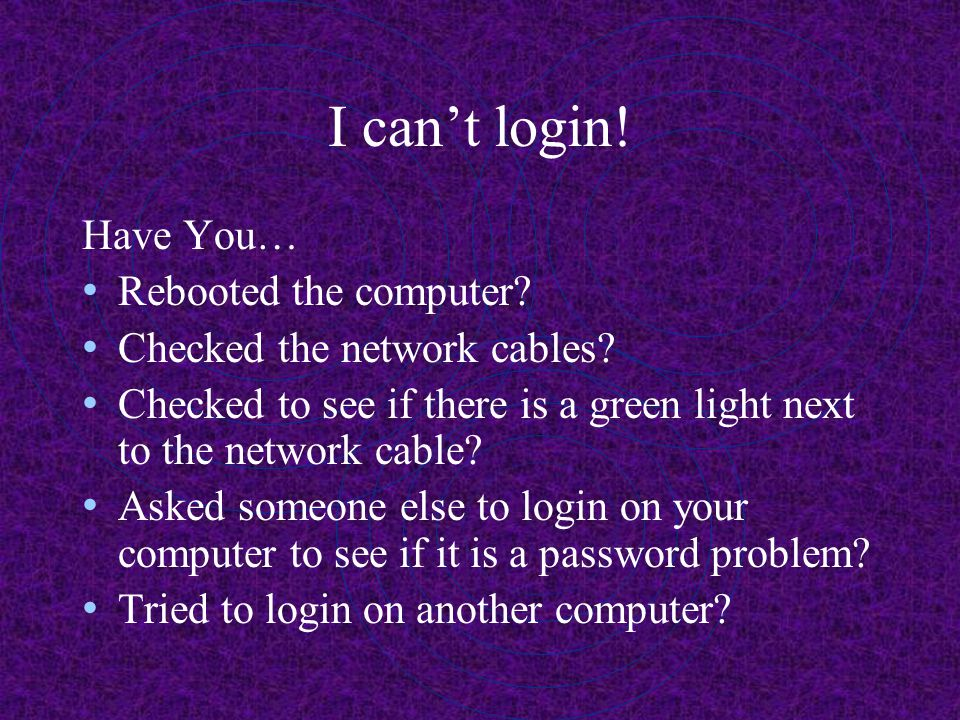 I can't login! Have You… Rebooted the computer