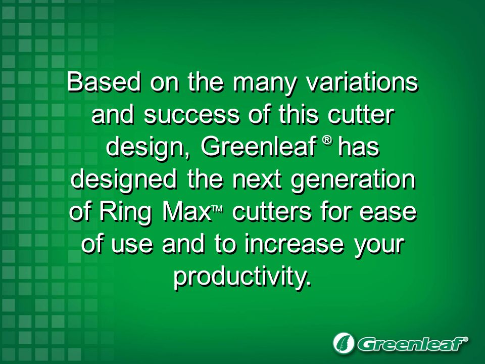 Based on the many variations and success of this cutter design, Greenleaf ® has designed the next generation of Ring MaxTM cutters for ease of use and to increase your productivity.