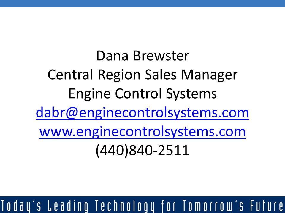 Dana Brewster Central Region Sales Manager Engine Control Systems dabr@enginecontrolsystems.com www.enginecontrolsystems.com (440)840-2511