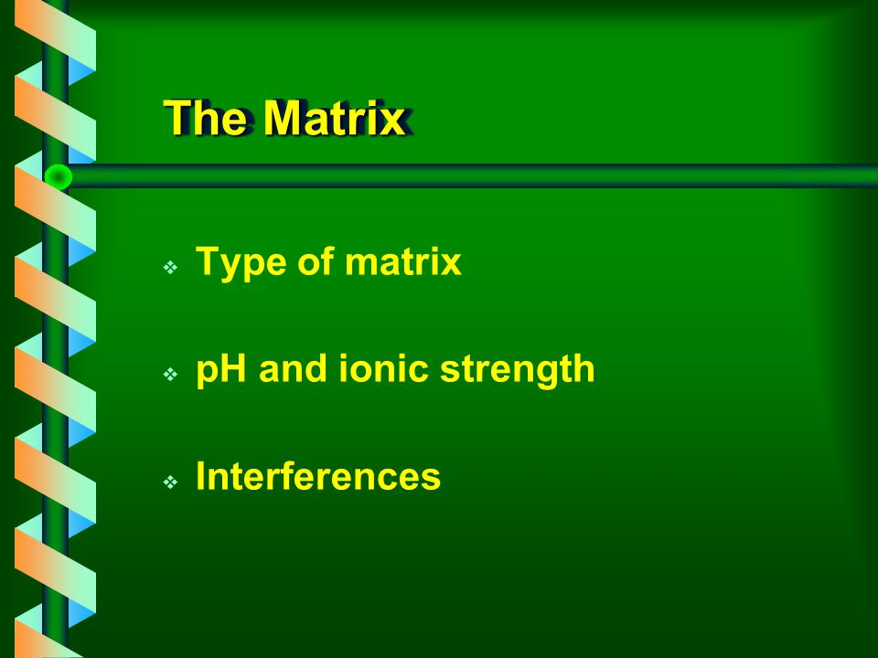 The Matrix Type of matrix pH and ionic strength Interferences