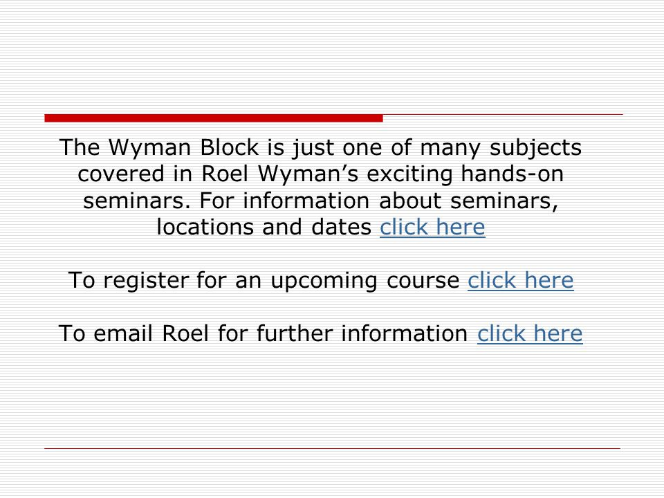 The Wyman Block is just one of many subjects covered in Roel Wyman's exciting hands-on seminars.
