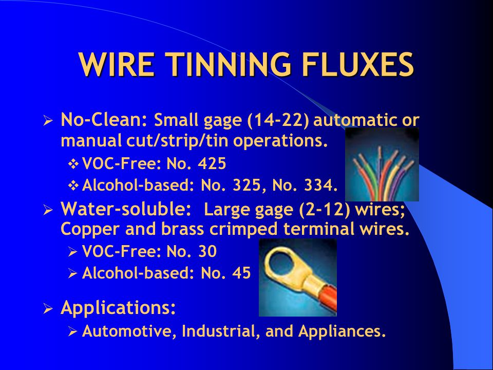 WIRE TINNING FLUXES No-Clean: Small gage (14-22) automatic or manual cut/strip/tin operations. VOC-Free: No