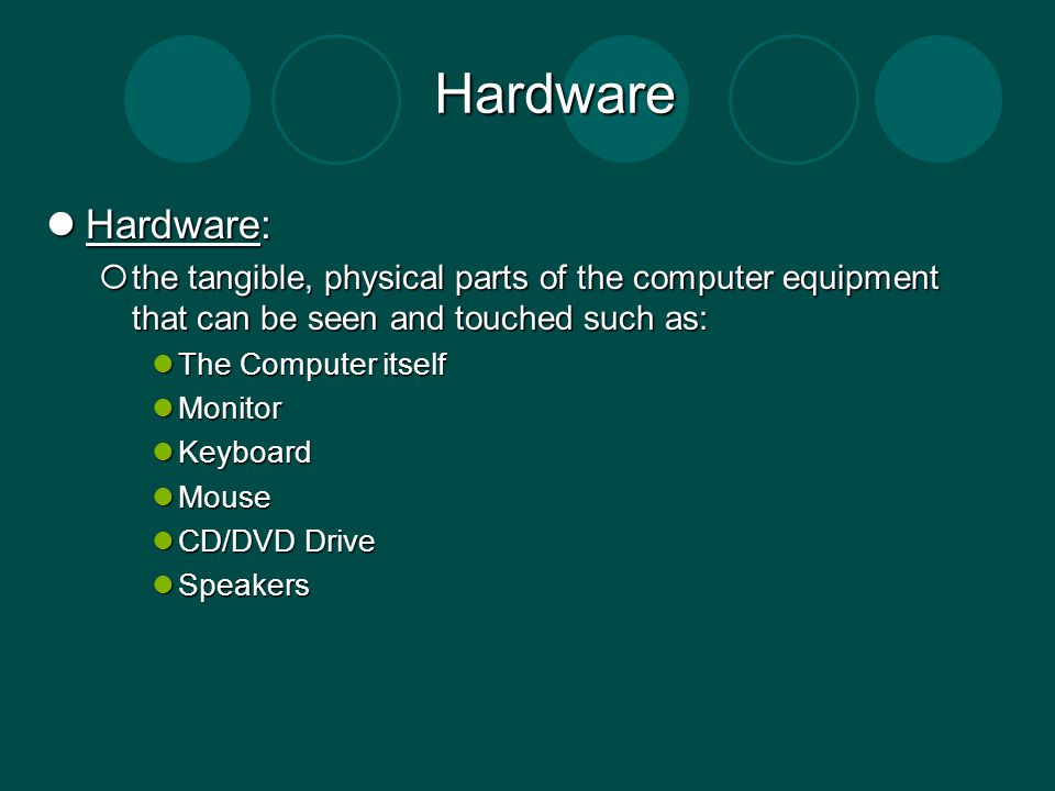 Hardware Hardware: the tangible, physical parts of the computer equipment that can be seen and touched such as: