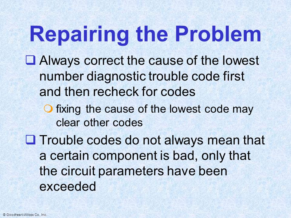 Repairing the Problem Always correct the cause of the lowest number diagnostic trouble code first and then recheck for codes.