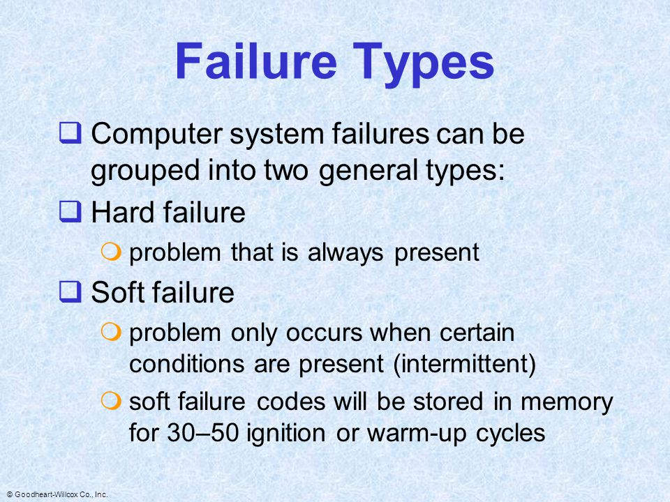 Failure Types Computer system failures can be grouped into two general types: Hard failure. problem that is always present.