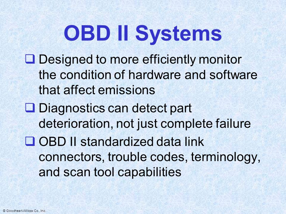 OBD II Systems Designed to more efficiently monitor the condition of hardware and software that affect emissions.