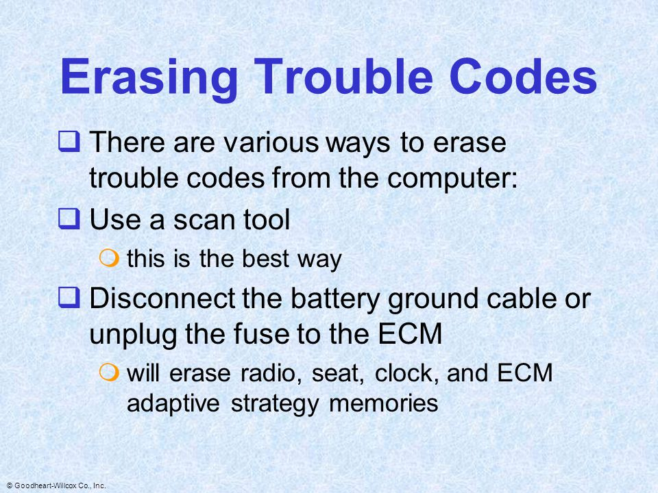 Erasing Trouble Codes There are various ways to erase trouble codes from the computer: Use a scan tool.
