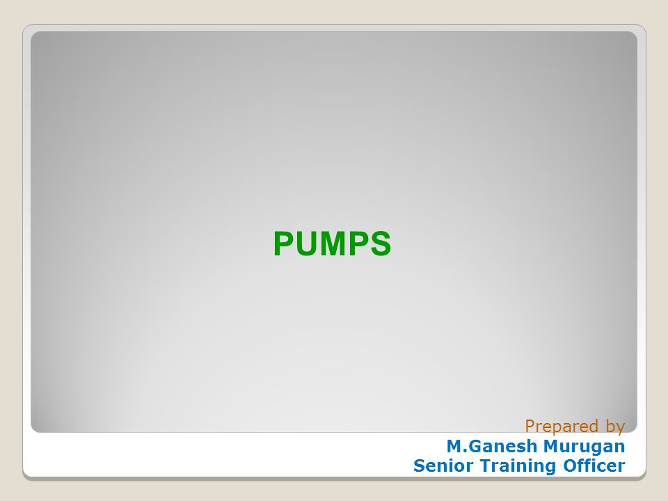 PUMPS Prepared by M.Ganesh Murugan Senior Training Officer