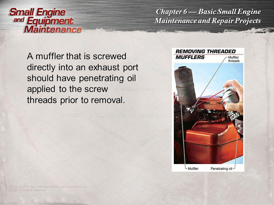 A muffler that is screwed directly into an exhaust port should have penetrating oil applied to the screw threads prior to removal.