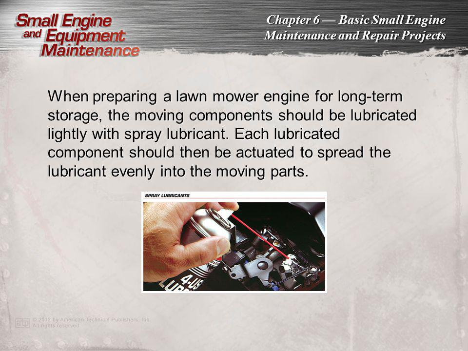 When preparing a lawn mower engine for long-term storage, the moving components should be lubricated lightly with spray lubricant. Each lubricated component should then be actuated to spread the lubricant evenly into the moving parts.