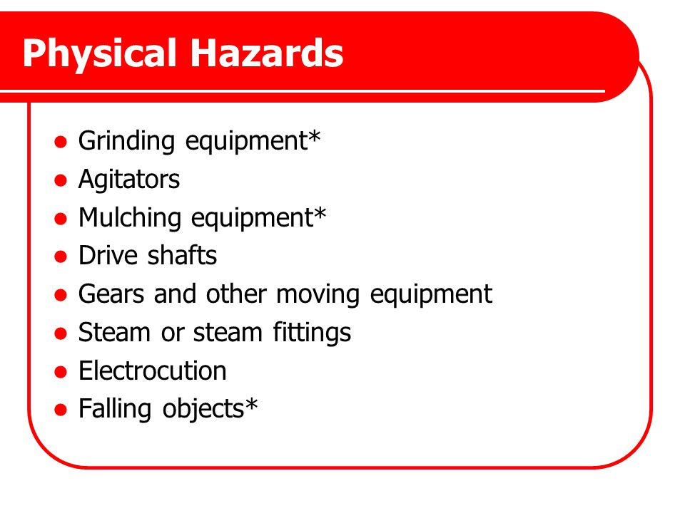 Physical Hazards Grinding equipment* Agitators Mulching equipment*