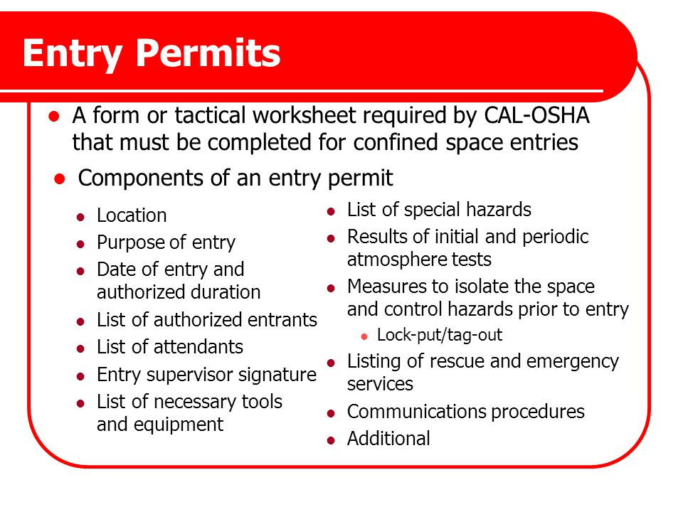 Entry Permits A form or tactical worksheet required by CAL-OSHA that must be completed for confined space entries.