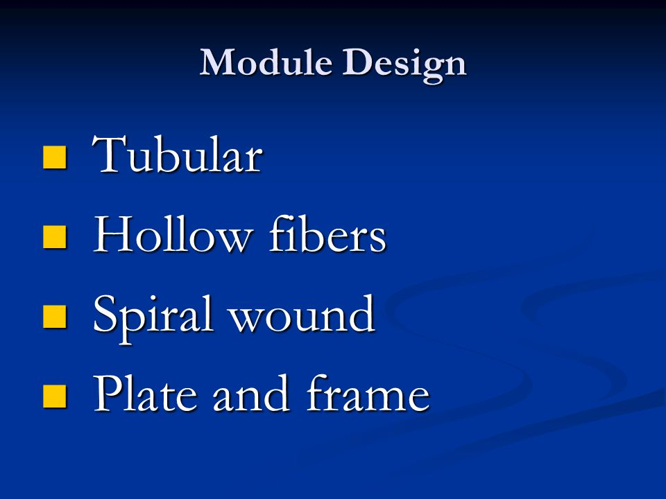 Module Design Tubular Hollow fibers Spiral wound Plate and frame