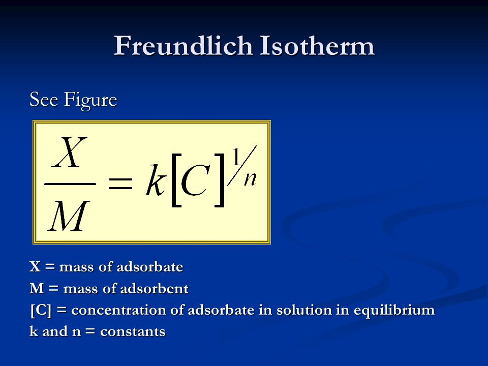 Freundlich Isotherm See Figure X = mass of adsorbate