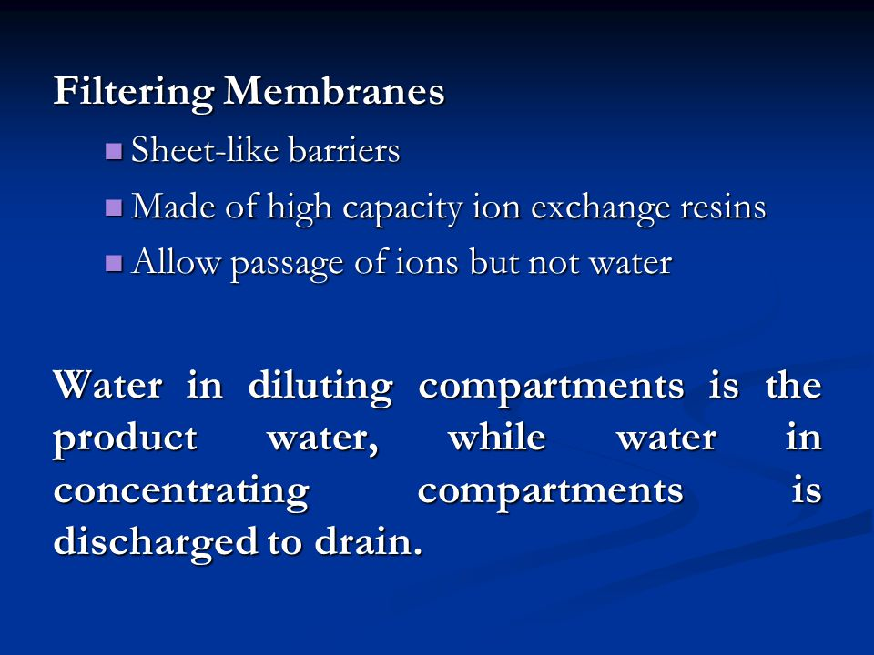 Filtering Membranes Sheet-like barriers. Made of high capacity ion exchange resins. Allow passage of ions but not water.
