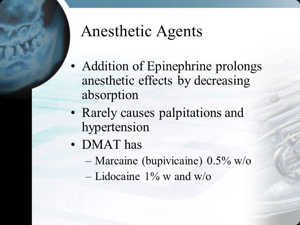 Anesthetic Agents Addition of Epinephrine prolongs anesthetic effects by decreasing absorption. Rarely causes palpitations and hypertension.